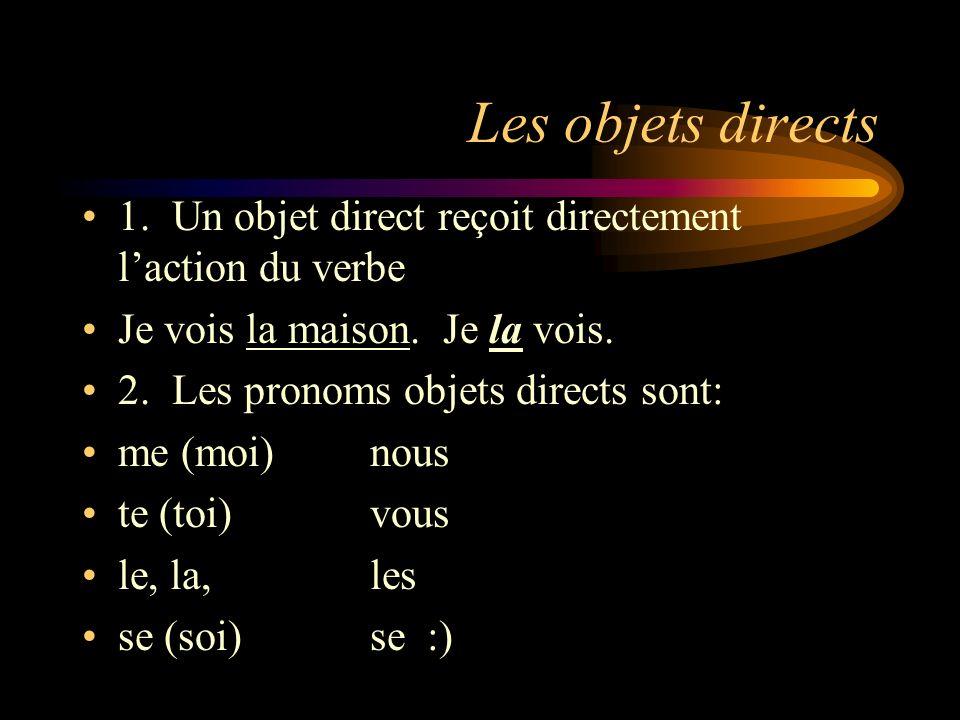 Les objets directs 1. Un objet direct reçoit directement l'action du verbe. Je vois la maison. Je la vois.