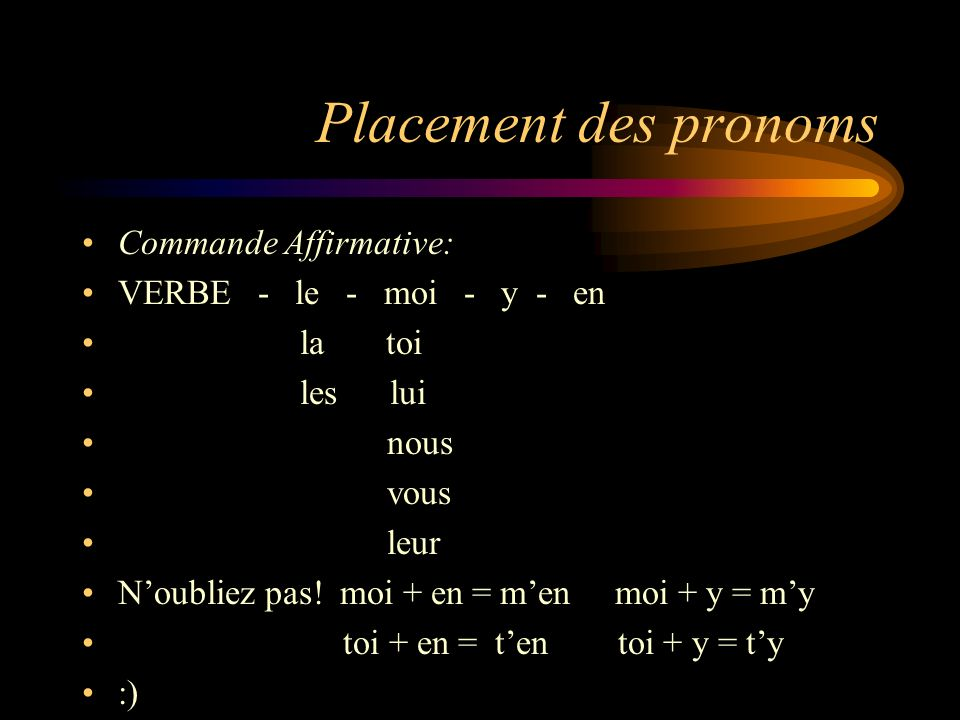 Placement des pronoms Commande Affirmative: VERBE - le - moi - y - en