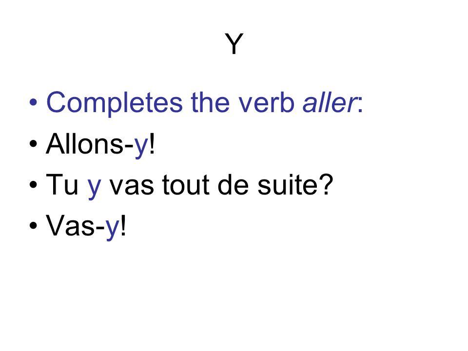 Y Completes the verb aller: Allons-y! Tu y vas tout de suite Vas-y!