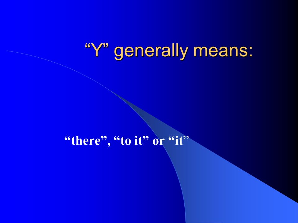 Y generally means: there , to it or it