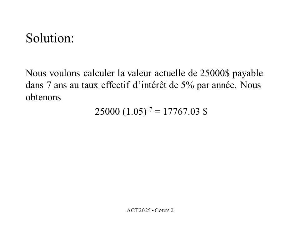 Solution: Nous voulons calculer la valeur actuelle de 25000$ payable dans 7 ans au taux effectif d'intérêt de 5% par année. Nous obtenons.