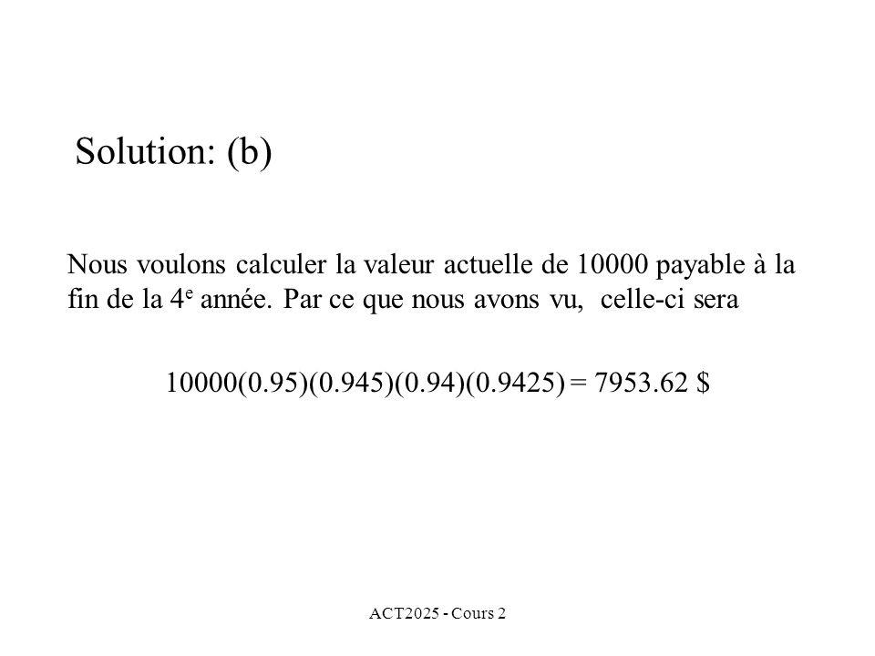 Solution: (b) Nous voulons calculer la valeur actuelle de 10000 payable à la fin de la 4e année. Par ce que nous avons vu, celle-ci sera.