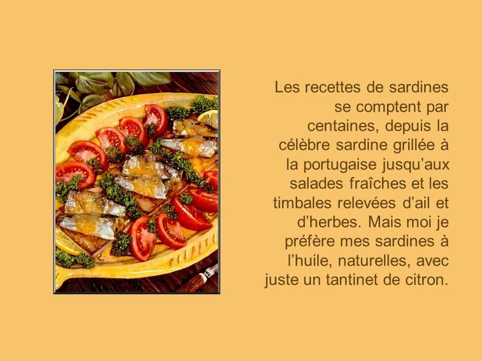 Les recettes de sardines se comptent par centaines, depuis la célèbre sardine grillée à la portugaise jusqu'aux salades fraîches et les timbales relevées d'ail et d'herbes.