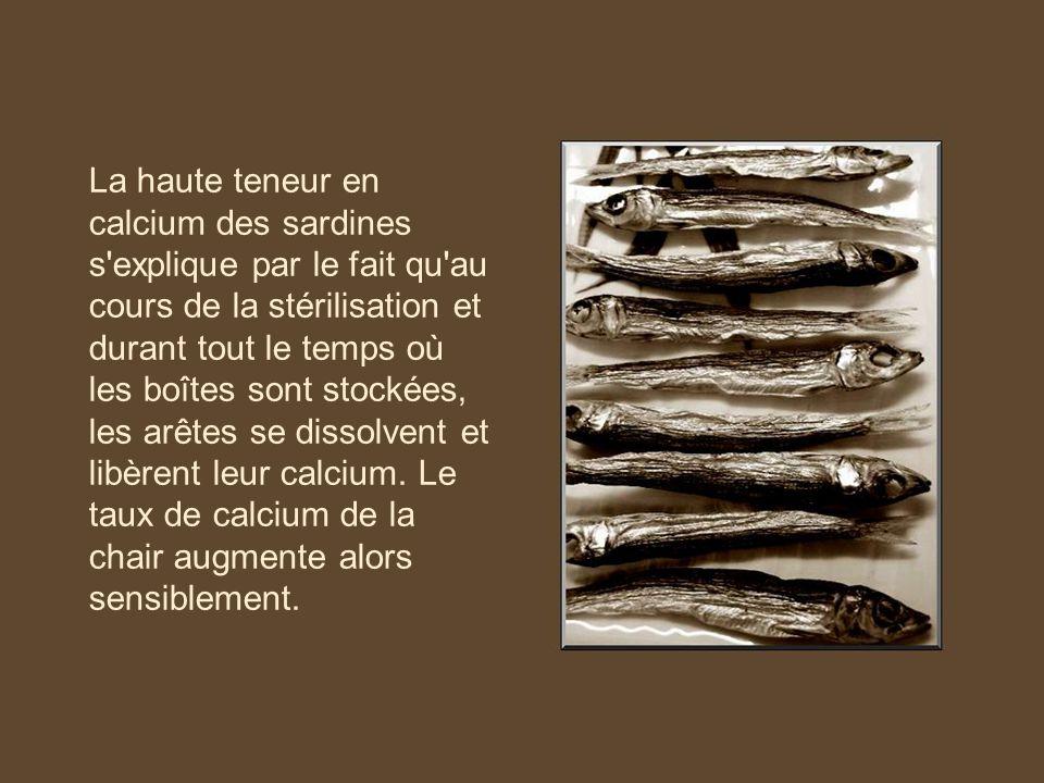 La haute teneur en calcium des sardines s explique par le fait qu au cours de la stérilisation et durant tout le temps où les boîtes sont stockées, les arêtes se dissolvent et libèrent leur calcium.