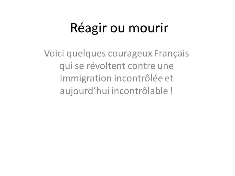 Réagir ou mourir Voici quelques courageux Français qui se révoltent contre une immigration incontrôlée et aujourd'hui incontrôlable !