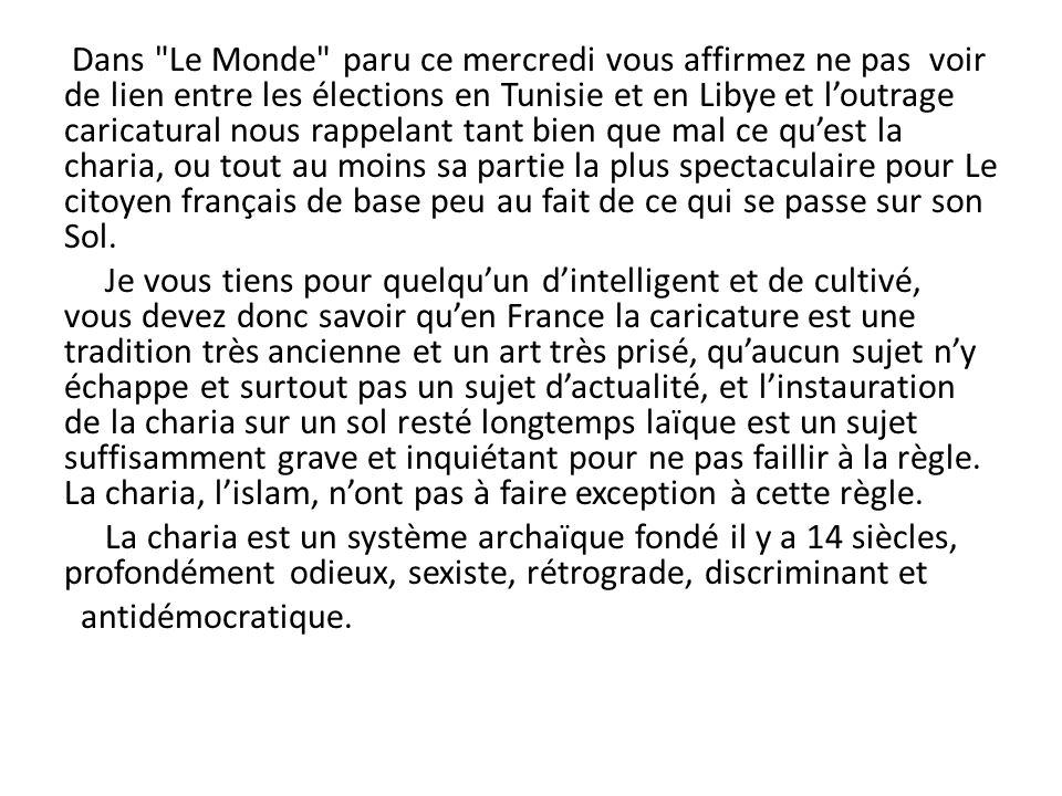 Dans Le Monde paru ce mercredi vous affirmez ne pas voir de lien entre les élections en Tunisie et en Libye et l'outrage caricatural nous rappelant tant bien que mal ce qu'est la charia, ou tout au moins sa partie la plus spectaculaire pour Le citoyen français de base peu au fait de ce qui se passe sur son Sol.