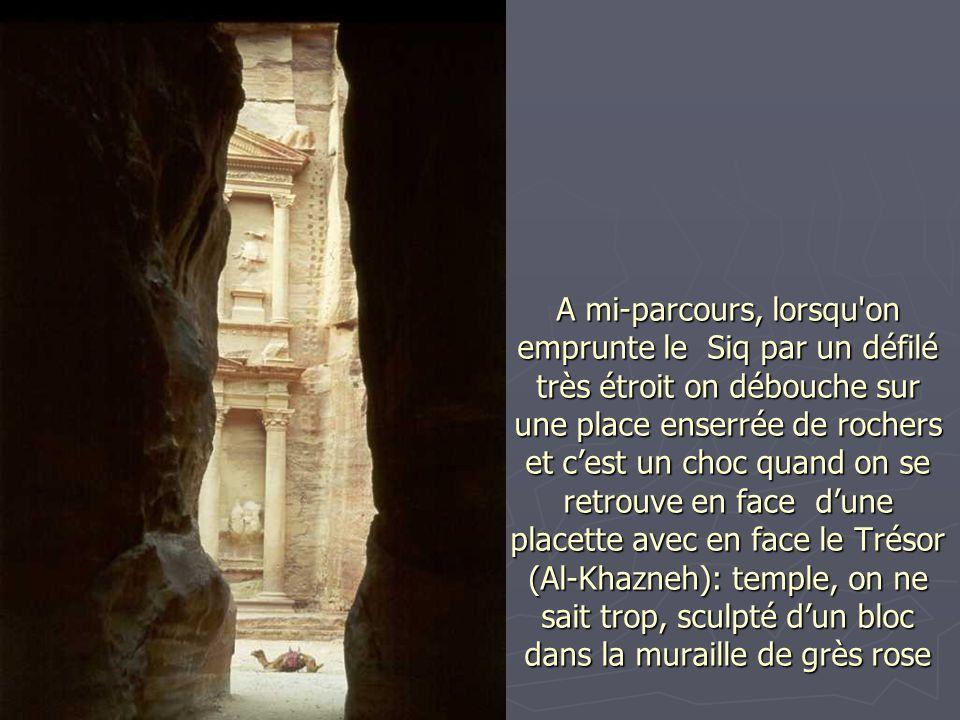 A mi-parcours, lorsqu on emprunte le Siq par un défilé très étroit on débouche sur une place enserrée de rochers et c'est un choc quand on se retrouve en face d'une placette avec en face le Trésor (Al-Khazneh): temple, on ne sait trop, sculpté d'un bloc dans la muraille de grès rose