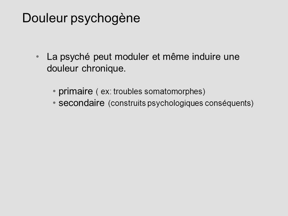 Douleur psychogène La psyché peut moduler et même induire une douleur chronique. primaire ( ex: troubles somatomorphes)