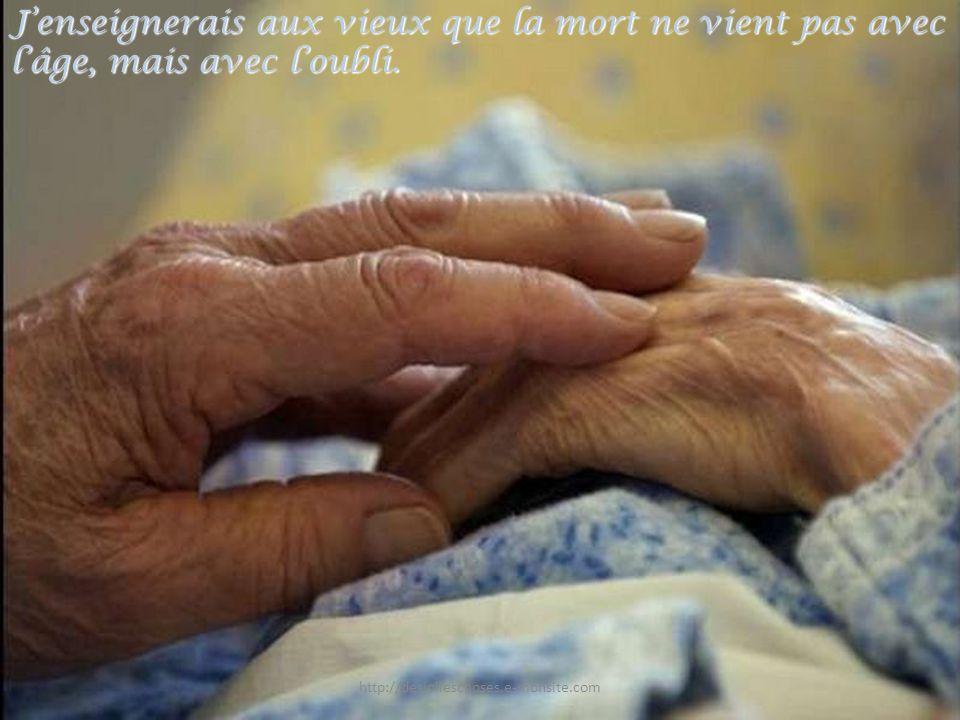 J'enseignerais aux vieux que la mort ne vient pas avec l'âge, mais avec l'oubli.
