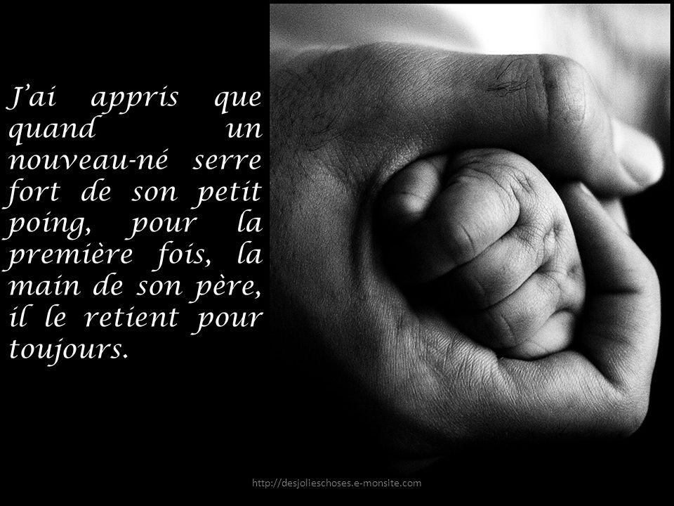 J'ai appris que quand un nouveau-né serre fort de son petit poing, pour la première fois, la main de son père, il le retient pour toujours.