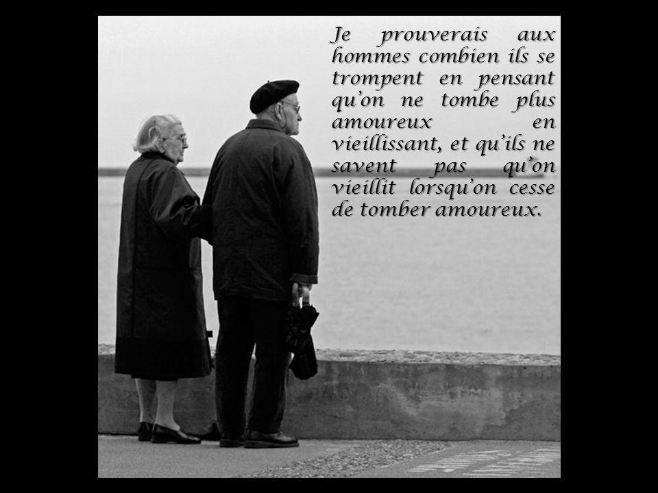 Je prouverais aux hommes combien ils se trompent en pensant qu'on ne tombe plus amoureux en vieillissant, et qu'ils ne savent pas qu'on vieillit lorsqu'on cesse de tomber amoureux.