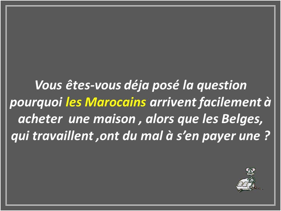 Vous êtes-vous déja posé la question pourquoi les Marocains arrivent facilement à acheter une maison , alors que les Belges, qui travaillent ,ont du mal à s'en payer une