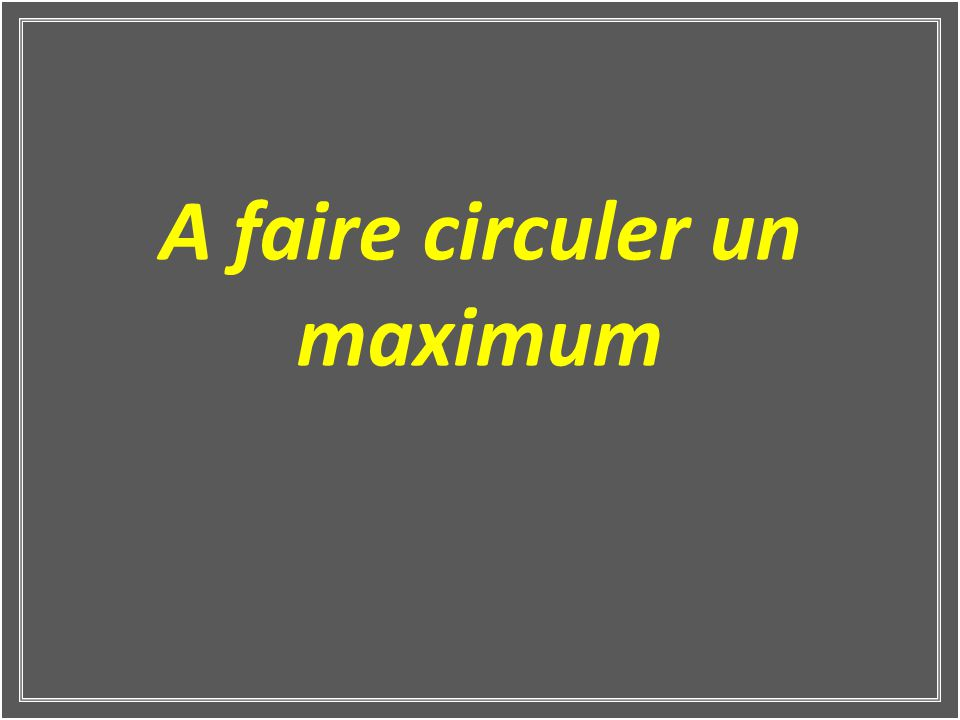A faire circuler un maximum