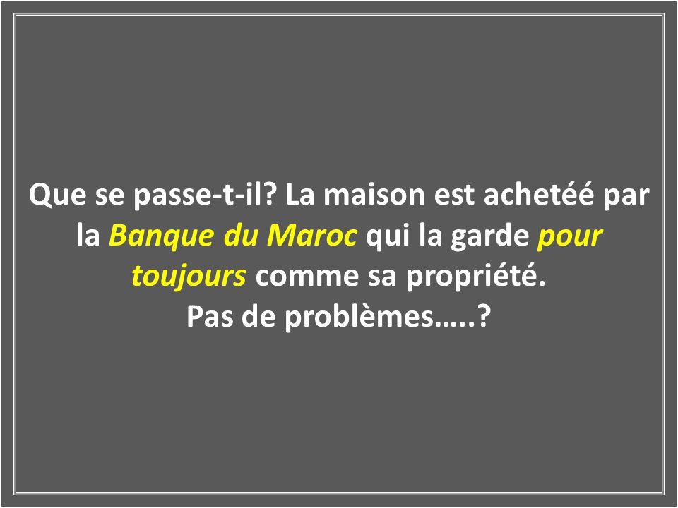Que se passe-t-il La maison est achetéé par la Banque du Maroc qui la garde pour toujours comme sa propriété.