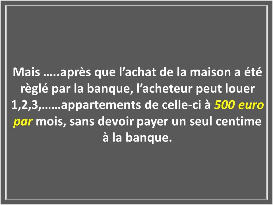 Mais …..après que l'achat de la maison a été règlé par la banque, l'acheteur peut louer 1,2,3,……appartements de celle-ci à 500 euro par mois, sans devoir payer un seul centime à la banque.