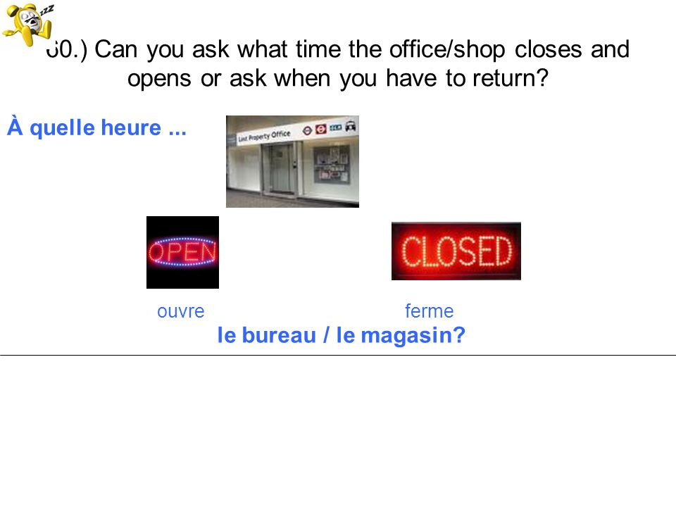 60.) Can you ask what time the office/shop closes and opens or ask when you have to return