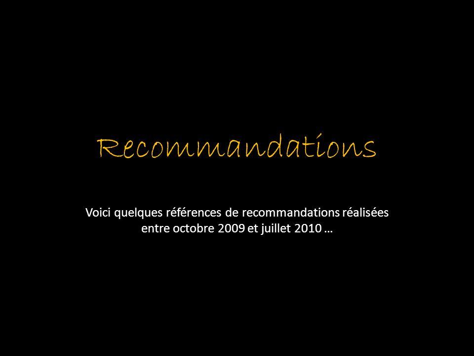 Recommandations Voici quelques références de recommandations réalisées entre octobre 2009 et juillet 2010 …