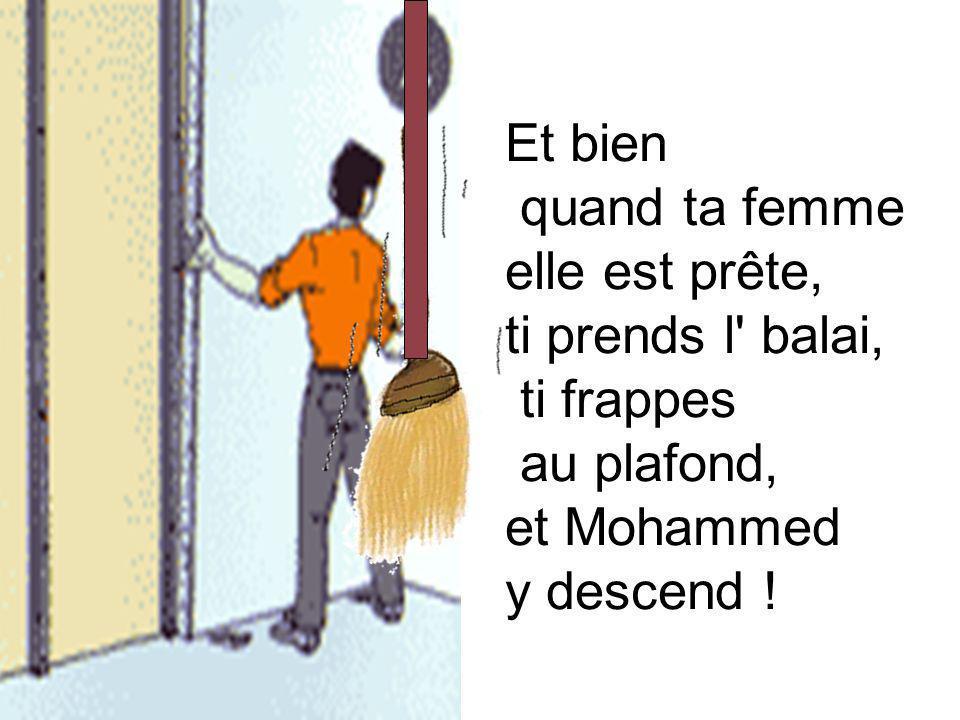 Et bien quand ta femme. elle est prête, ti prends l balai, ti frappes. au plafond, et Mohammed.