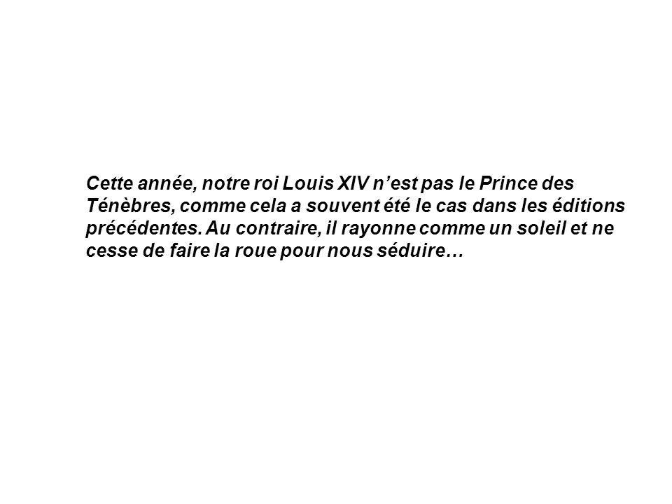 Cette année, notre roi Louis XIV n'est pas le Prince des Ténèbres, comme cela a souvent été le cas dans les éditions précédentes.