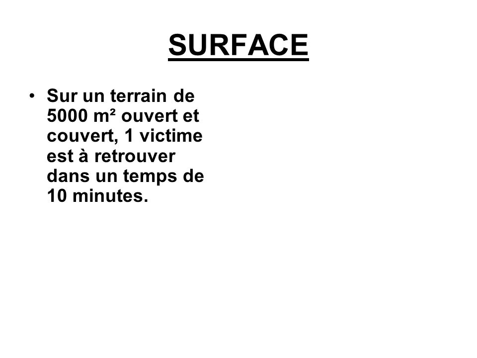 SURFACE Sur un terrain de 5000 m² ouvert et couvert, 1 victime est à retrouver dans un temps de 10 minutes.