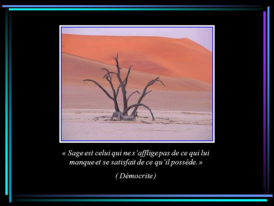 « Sage est celui qui ne s'afflige pas de ce qui lui manque et se satisfait de ce qu'il possède. »