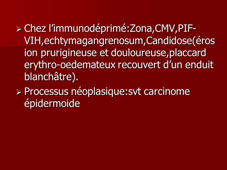 Chez l'immunodéprimé:Zona,CMV,PIF-VIH,echtymagangrenosum,Candidose(érosion prurigineuse et douloureuse,placcard erythro-oedemateux recouvert d'un enduit blanchâtre).