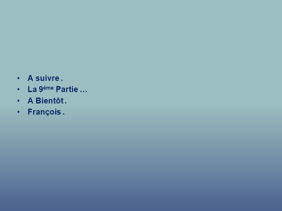 A suivre . La 9ème Partie … A Bientôt . François .