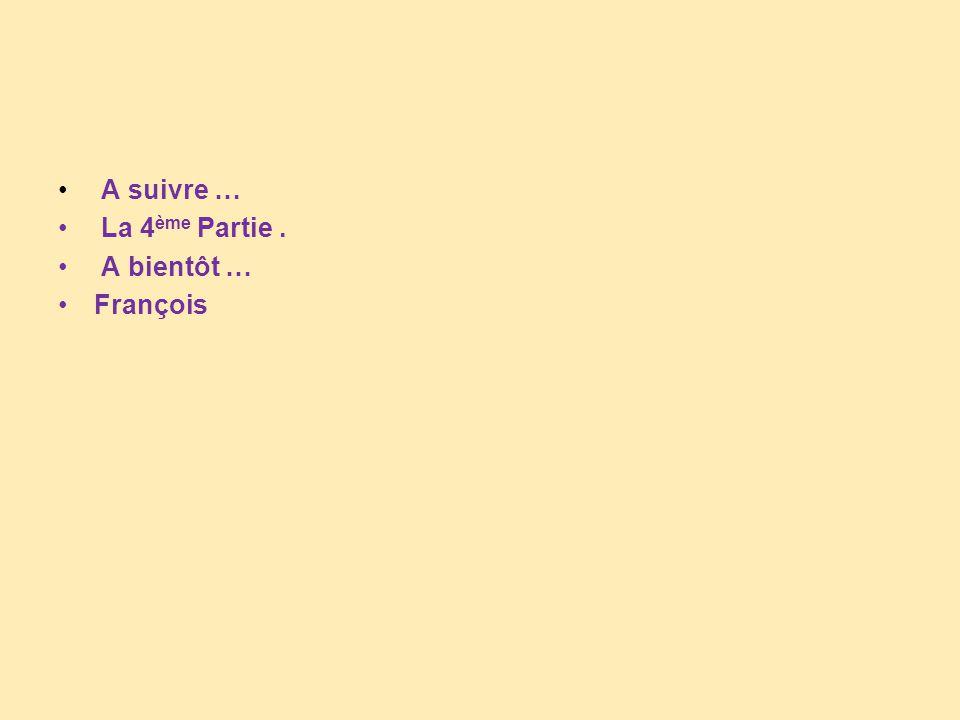A suivre … La 4ème Partie . A bientôt … François