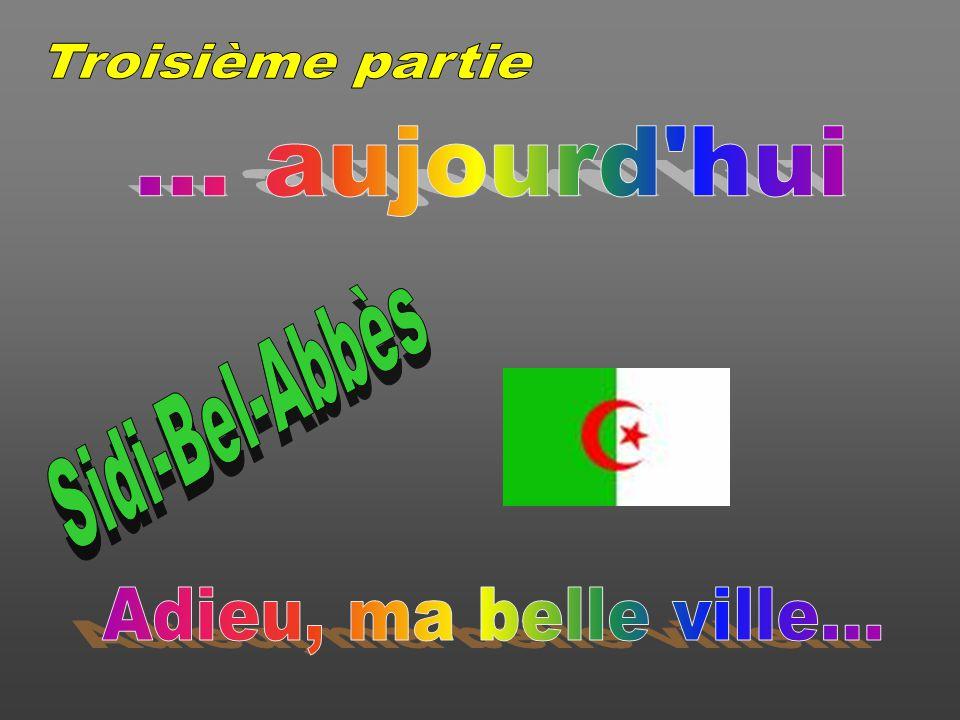 Troisième partie ... aujourd hui Sidi-Bel-Abbès Adieu, ma belle ville...