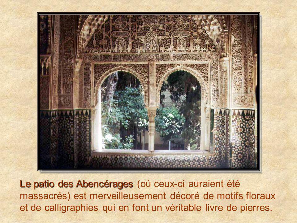 Le patio des Abencérages (où ceux-ci auraient été massacrés) est merveilleusement décoré de motifs floraux et de calligraphies qui en font un véritable livre de pierres.