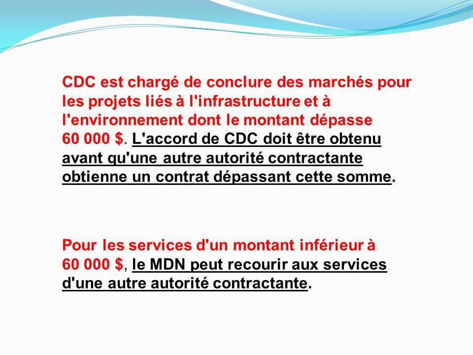 CDC est chargé de conclure des marchés pour les projets liés à l infrastructure et à l environnement dont le montant dépasse 60 000 $. L accord de CDC doit être obtenu avant qu une autre autorité contractante obtienne un contrat dépassant cette somme.