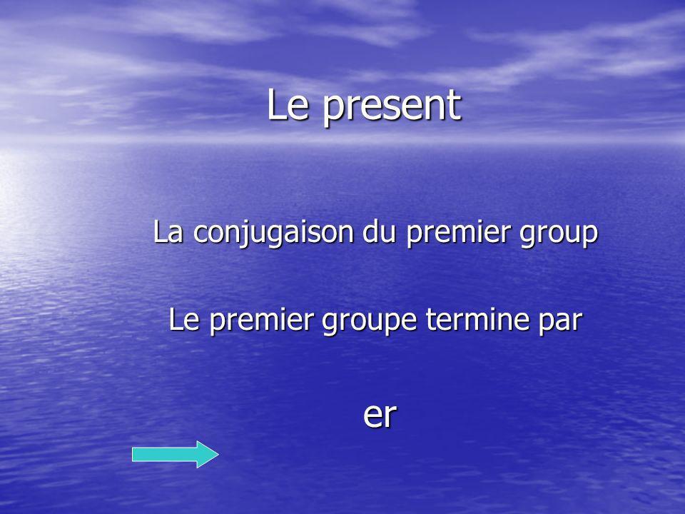 La conjugaison du premier group Le premier groupe termine par er