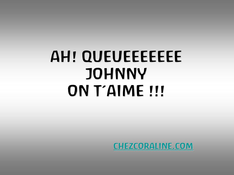 AH! QUEUEEEEEEE JOHNNY ON T'AIME !!!