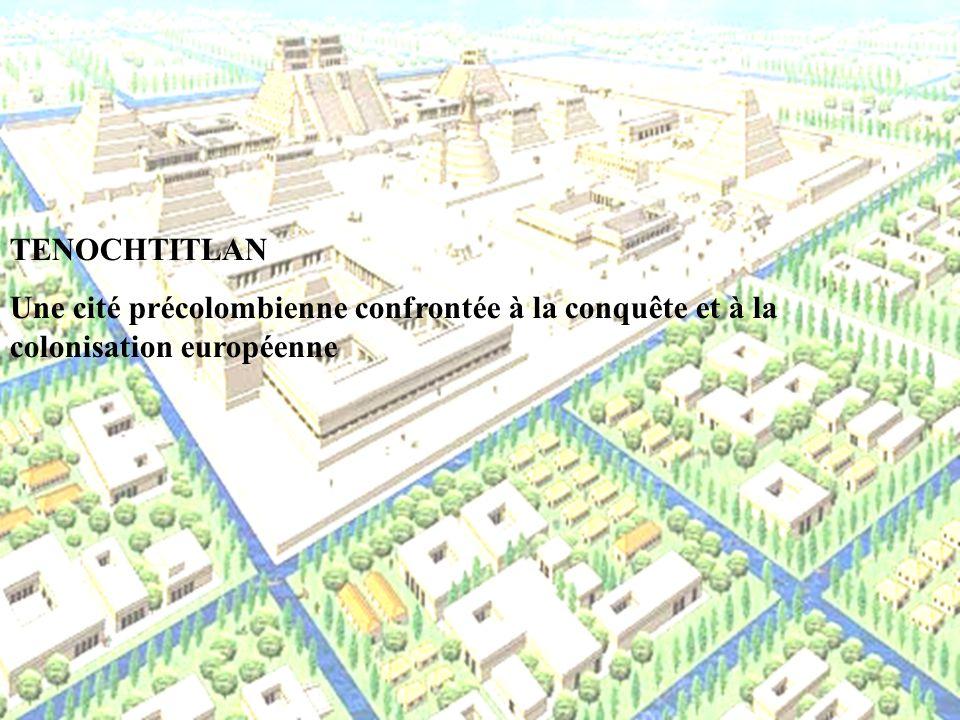 TENOCHTITLAN Une cité précolombienne confrontée à la conquête et à la colonisation européenne