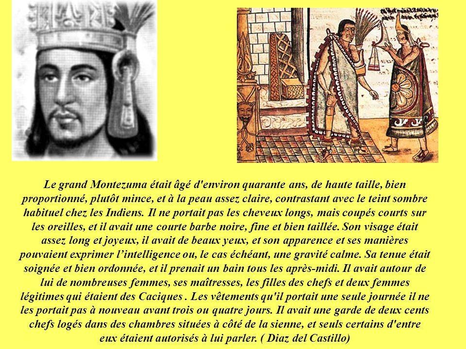 Le grand Montezuma était âgé d environ quarante ans, de haute taille, bien proportionné, plutôt mince, et à la peau assez claire, contrastant avec le teint sombre habituel chez les Indiens.
