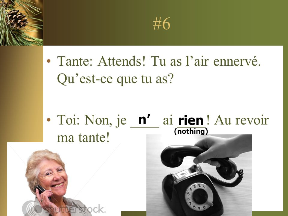 #6 Tante: Attends! Tu as l'air ennervé. Qu'est-ce que tu as