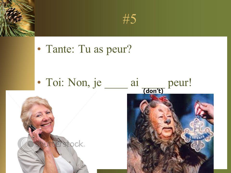 #5 Tante: Tu as peur Toi: Non, je ____ ai ____ peur! (don't)
