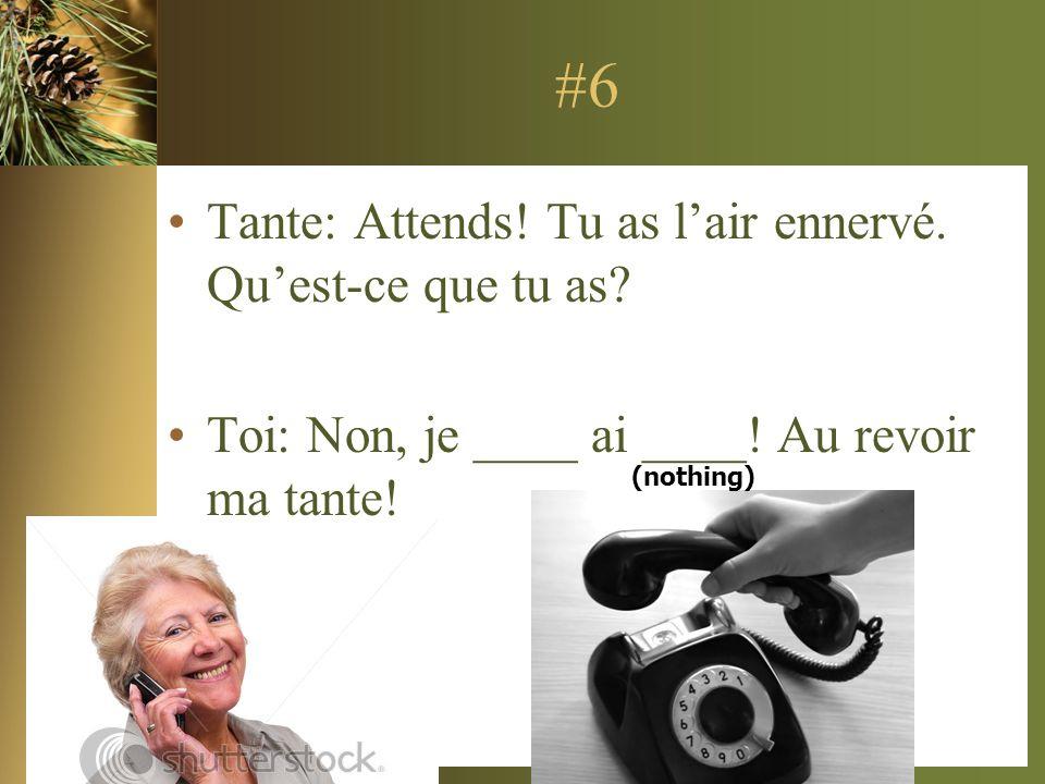 #6 Tante: Attends! Tu as l'air ennervé. Qu'est-ce que tu as
