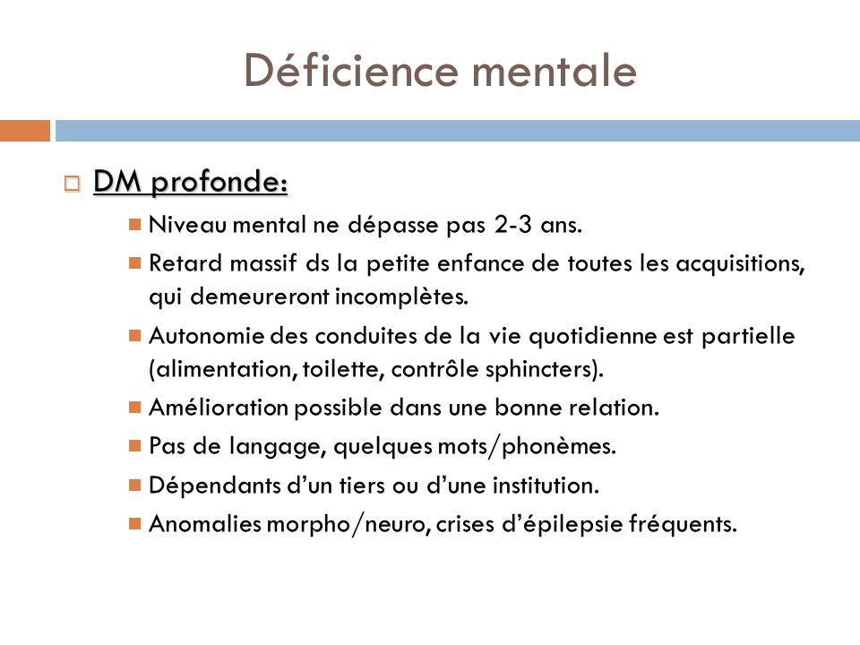 Déficience mentale DM profonde: Niveau mental ne dépasse pas 2-3 ans.