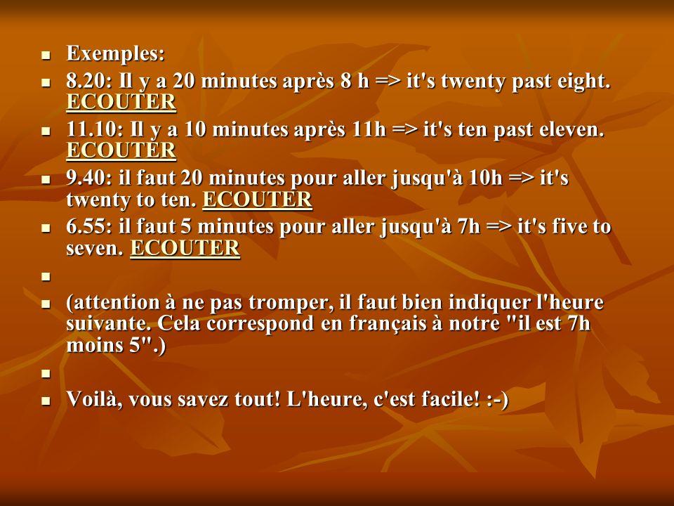 Exemples: 8.20: Il y a 20 minutes après 8 h => it s twenty past eight. ECOUTER. 11.10: Il y a 10 minutes après 11h => it s ten past eleven. ECOUTER.