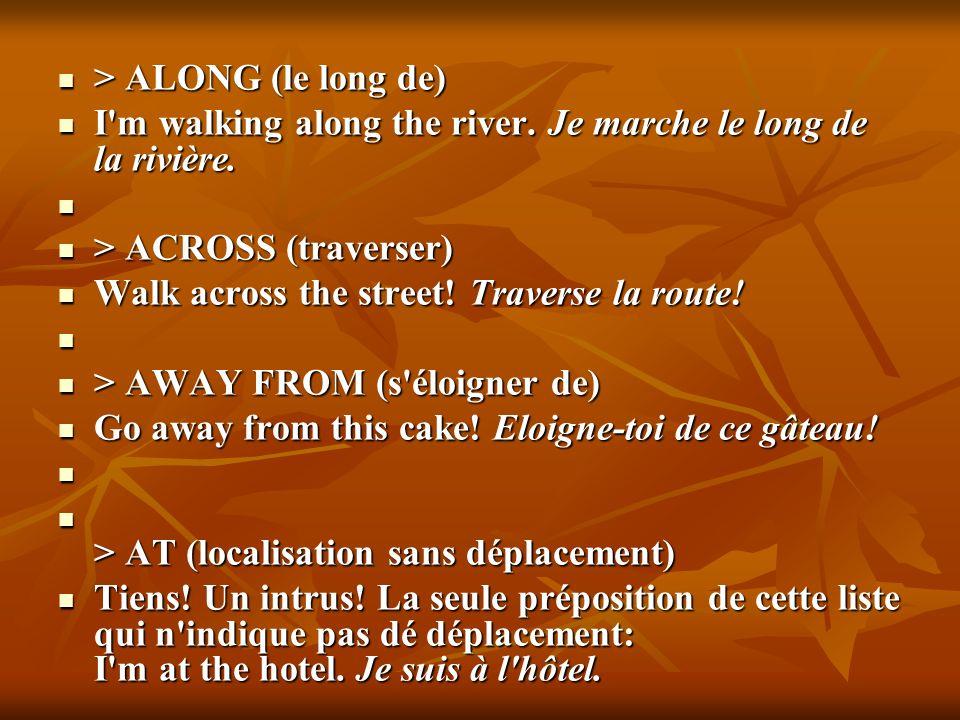> ALONG (le long de) I m walking along the river. Je marche le long de la rivière. > ACROSS (traverser)