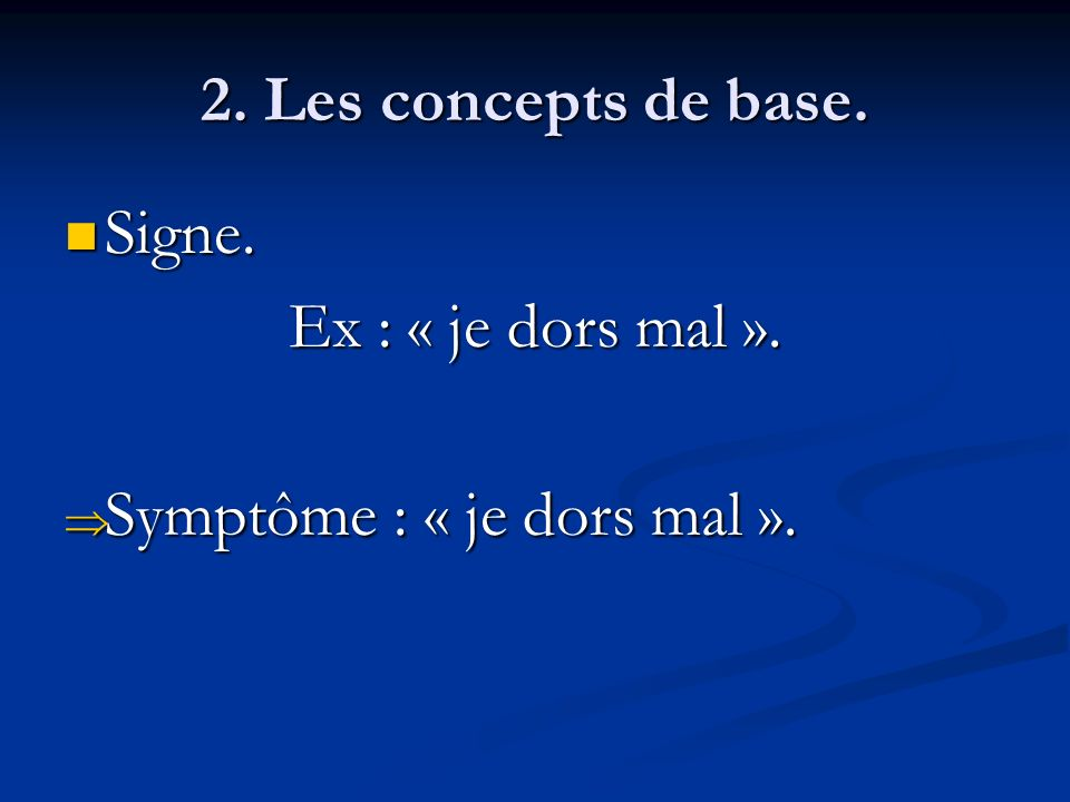 2. Les concepts de base. Signe. Ex : « je dors mal ». Symptôme : « je dors mal ».