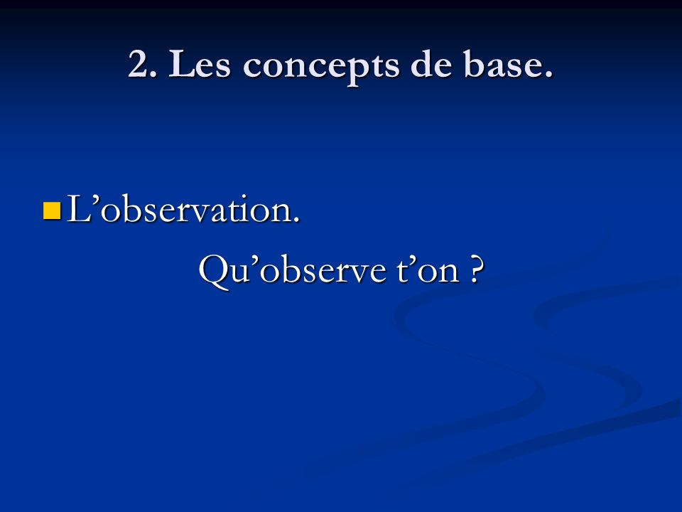 2. Les concepts de base. L'observation. Qu'observe t'on