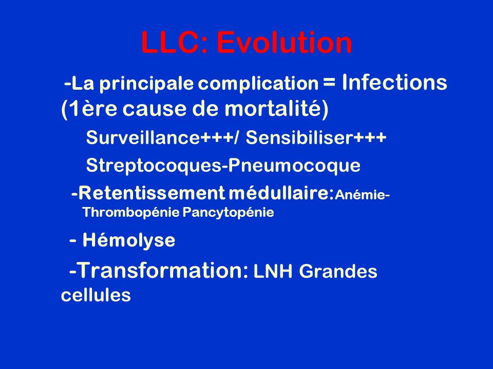 LLC: Evolution -La principale complication = Infections (1ère cause de mortalité) Surveillance+++/ Sensibiliser+++