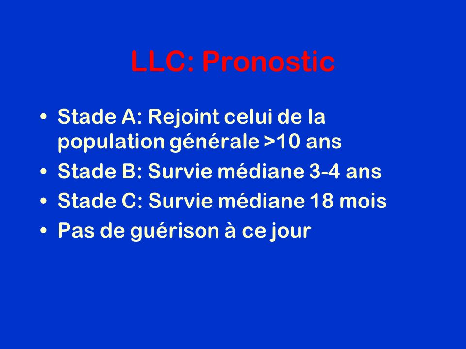 LLC: Pronostic Stade A: Rejoint celui de la population générale >10 ans. Stade B: Survie médiane 3-4 ans.