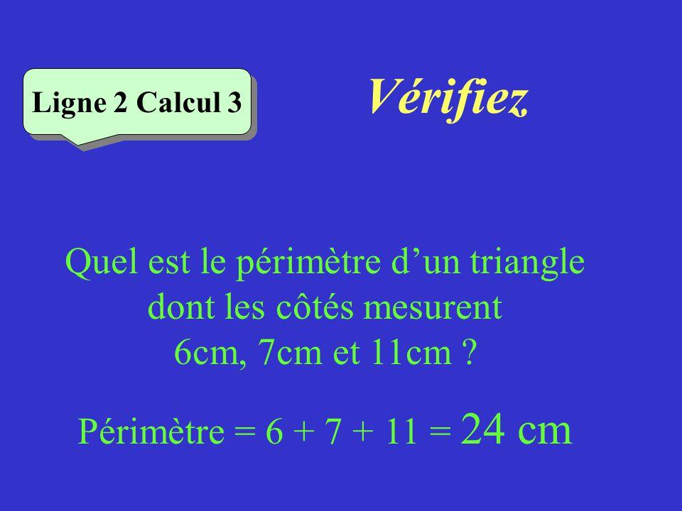 Vérifiez Ligne 2 Calcul 3. Quel est le périmètre d'un triangle dont les côtés mesurent 6cm, 7cm et 11cm