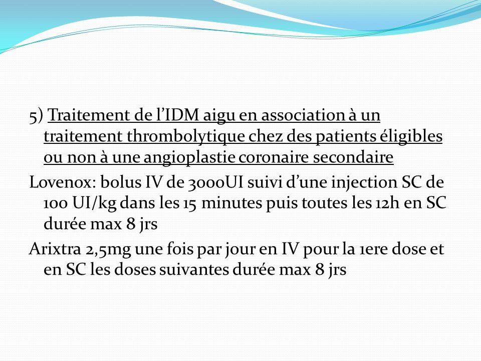 5) Traitement de l'IDM aigu en association à un traitement thrombolytique chez des patients éligibles ou non à une angioplastie coronaire secondaire Lovenox: bolus IV de 3000UI suivi d'une injection SC de 100 UI/kg dans les 15 minutes puis toutes les 12h en SC durée max 8 jrs Arixtra 2,5mg une fois par jour en IV pour la 1ere dose et en SC les doses suivantes durée max 8 jrs