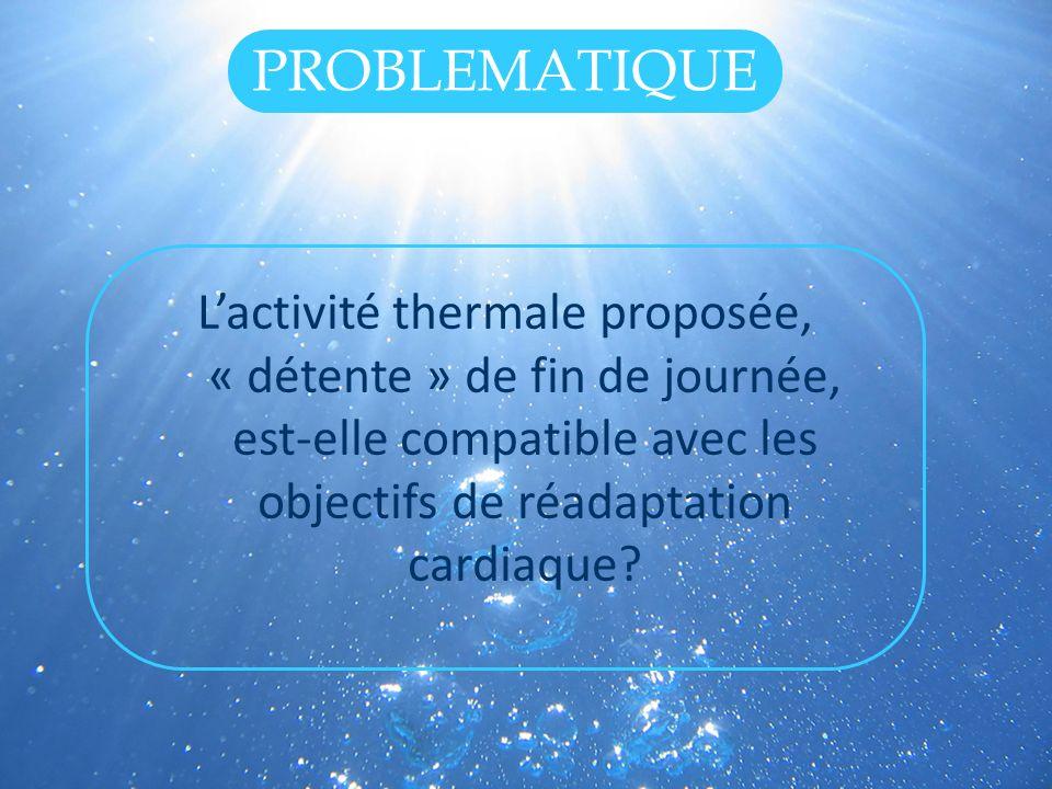 PROBLEMATIQUE L'activité thermale proposée, « détente » de fin de journée, est-elle compatible avec les objectifs de réadaptation cardiaque