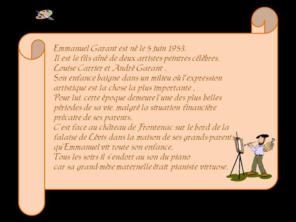 Emmanuel Garant est né le 5 juin 1953, Il est le fils aîné de deux artistes-peintres célèbres, Louise Carrier et André Garant . Son enfance baigne dans un milieu où l expression artistique est la chose la plus importante .