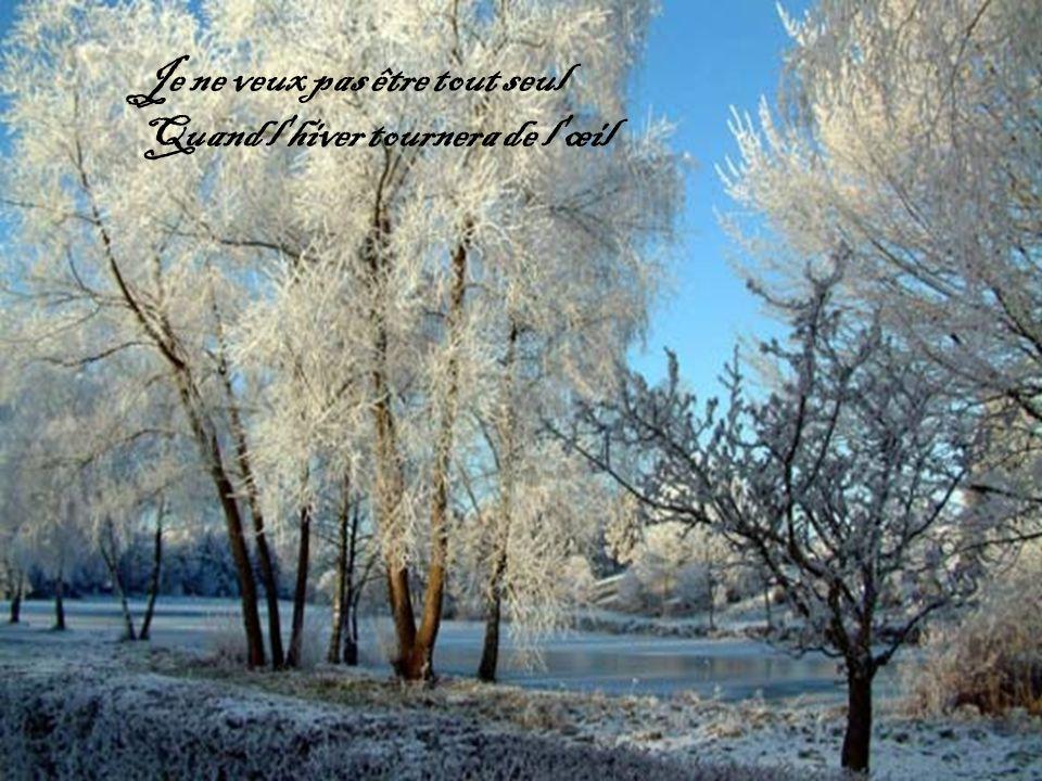 Je ne veux pas être tout seul Quand l hiver tournera de l œil